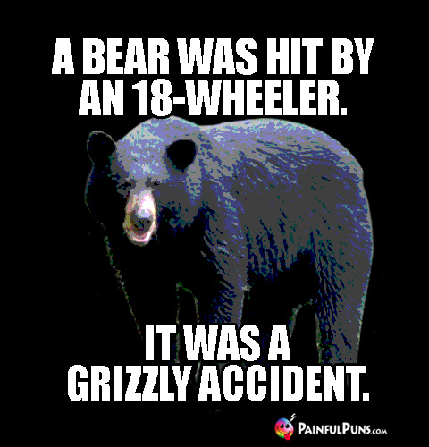 Groaner Pun: A bear was hit by an 18-wheeler. It was a grizzly accident.