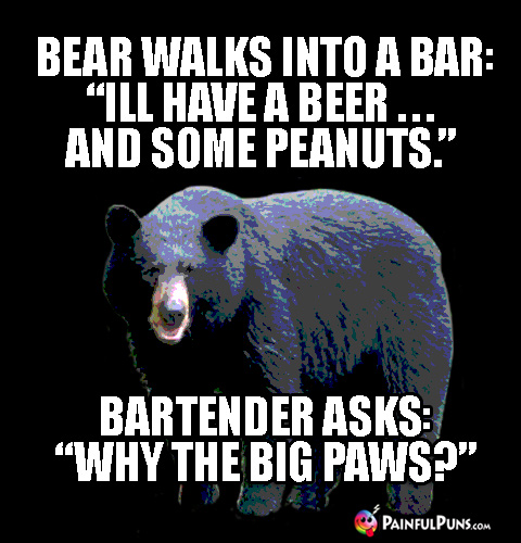 "Bear walks into a bar: ""I'll have a beer ... and some peanuts."" Bartender asks: ""Why the big paws?"""
