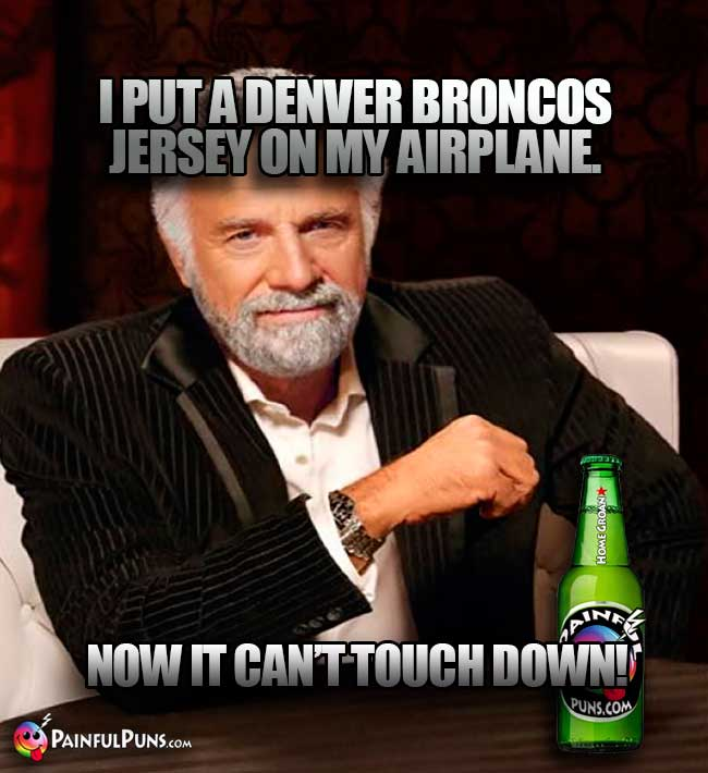 Old Most Interesting Man in the Word says: I put a Denver Broncos jersey on my airplane. Now it can't touch down!