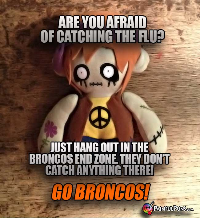 Zombie asks: Are you afraid of catcing the flu? Just ang out in the Broncos end zone. They don't catch anything there! Go Broncis!