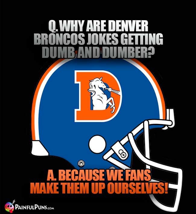 Why are Denver Broncos jokes getting dumb and dumber? A. Because we fans make them up ourselves!