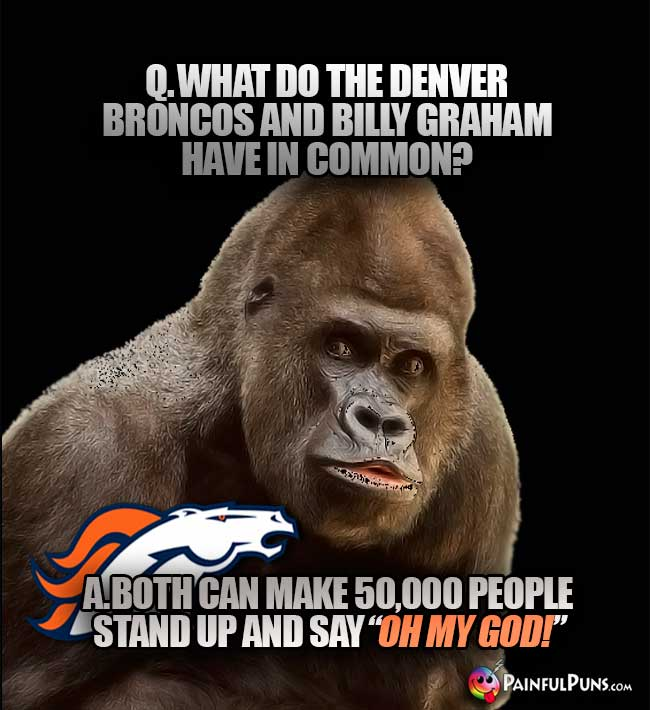 "Q. What do the Denver Broncos and Billy Graham have in common? A. Both can make 50,000 people stand up and say ""Oh My God!"""