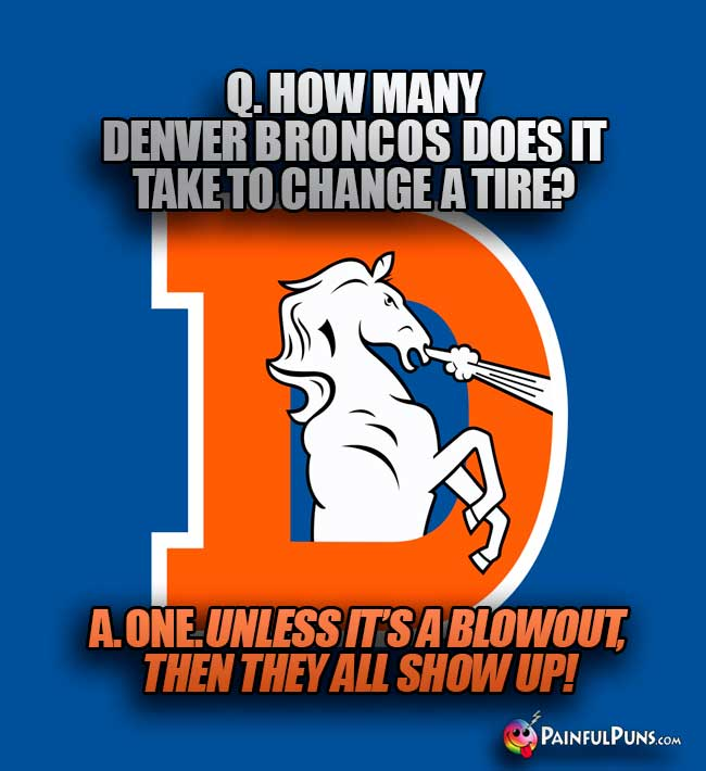 Q. How many Denver Broncos does it take to change a tire? A. One. Unless it's a blowout, then they all show up!
