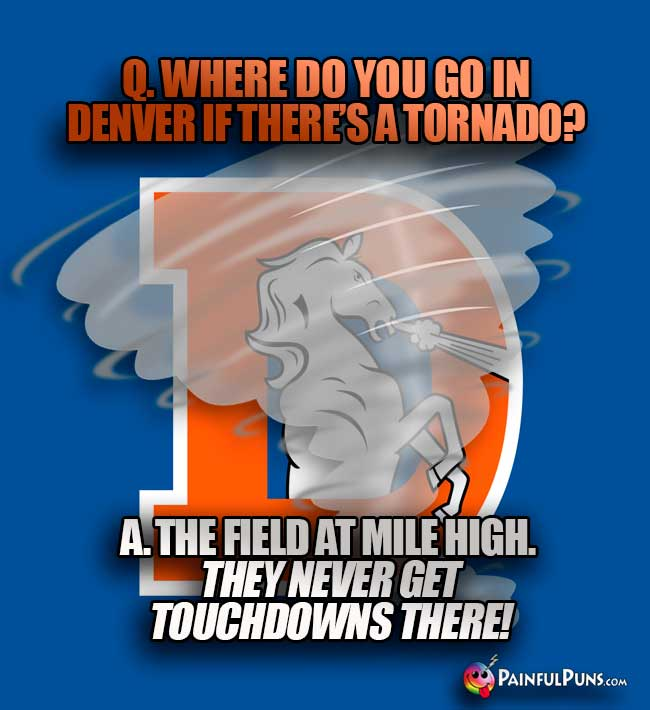 Q. Where do you go in Denver if there's a tornado? A. The field at Mile High. They never get touchdowns there...