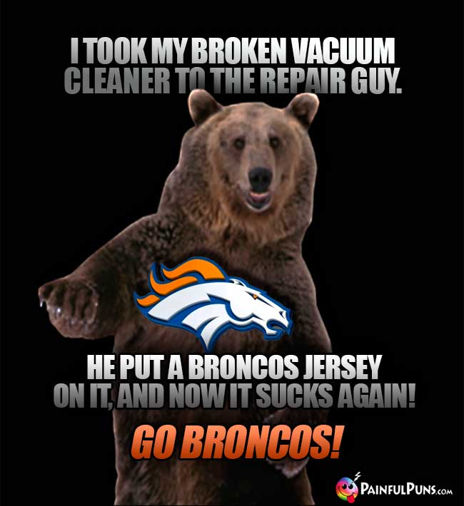 Hairy bear says: I took my broken vacuum cleaner to the repair guy. He put a Broncos jersey on it, and now it *sucks* again! Go Broncos!