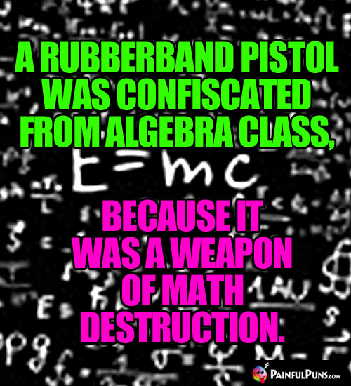 A rubberband pistol was confiscated from algebra class, because it was a weapon of math destruction.