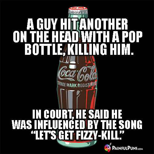 "A guy hit another on the head with a pop bottle, killing him. In court, he said he was influenced by the song ""Let's Get Fizzy-Kill."""
