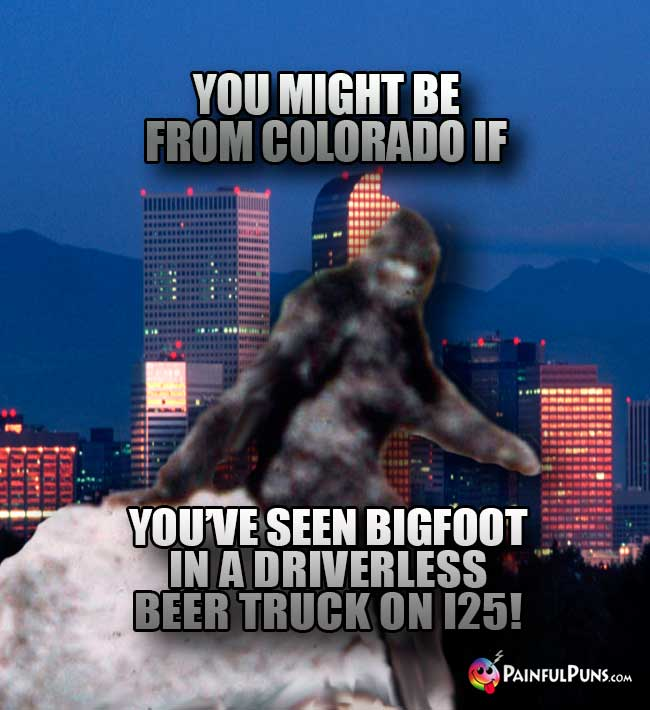 You might be from Colorado if you've seen Bigfoot in a driverless beer truck on I25!