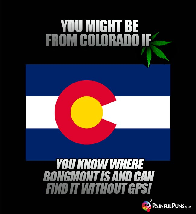You might be from Colorado if you know where Bongmont is and can find it without GPS!