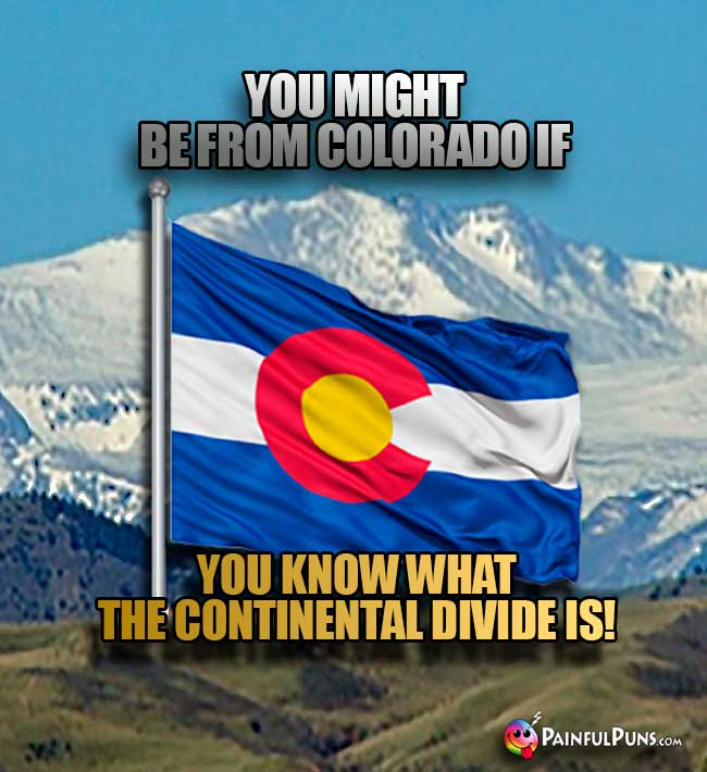 You might be from Colorado if you know what the Continental Divide is!