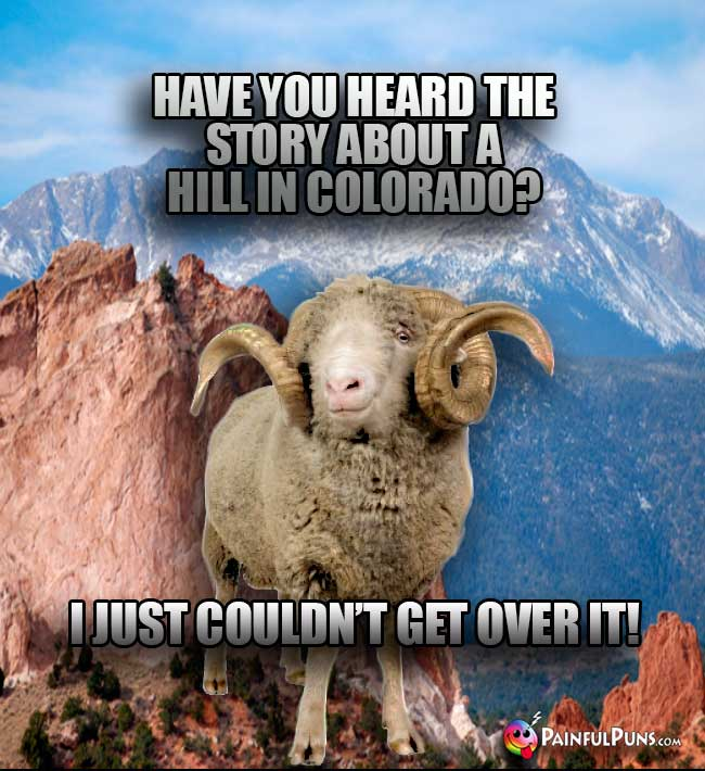 Ram says: Have you heard the story about a hill in Colorado? I just couldn't get over it!