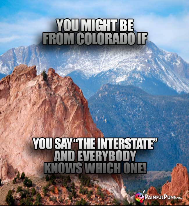 "You might be from Colorado if you say ""The Interstate"" and everybody know which one!"