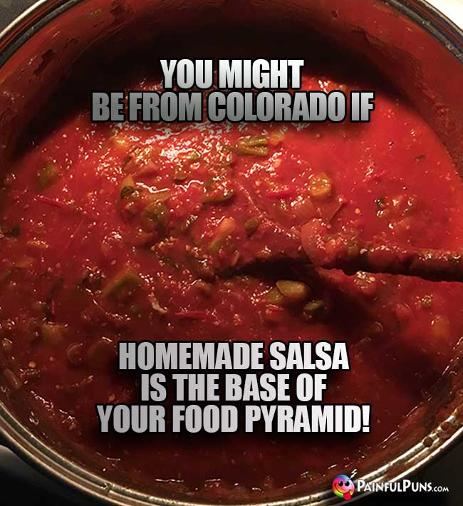 You might be from Colrado if homemade salsa is the base of your food pyramid!