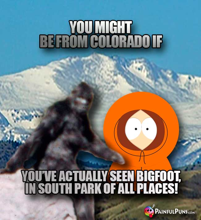 You might be from Colorado if you've actuallyy seen Bigfoot, in South Partk of all places!