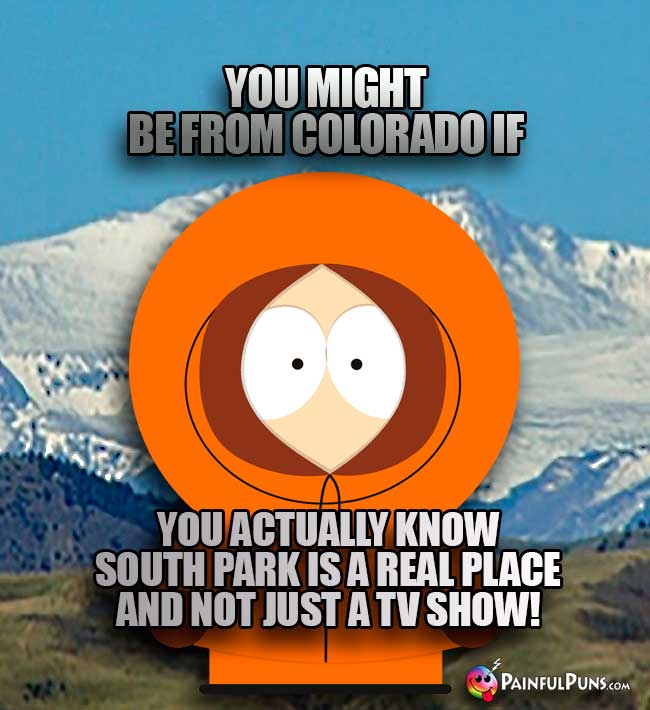 You might be from Colordo if you actually know South Park is a real place and not just a TV show!