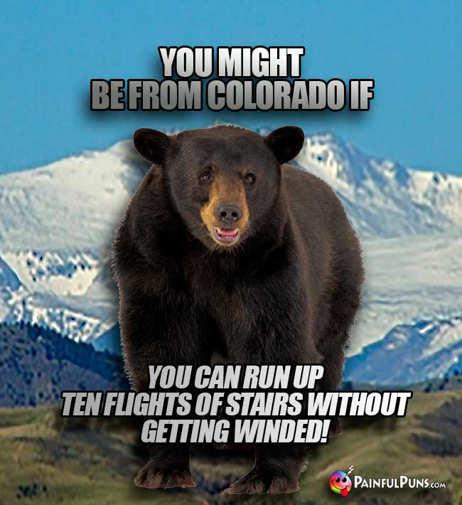 You might be from Colorado if you can run up ten flights of stairs without getting winded!