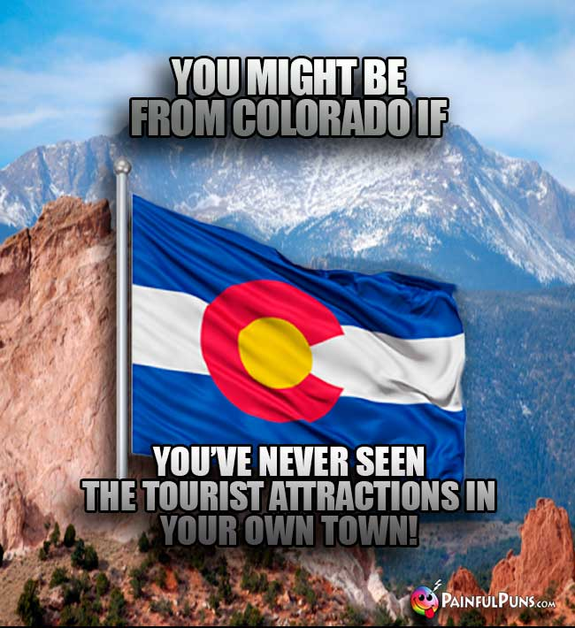 You might be from Colorado if you've never seen the tourist attractions in yur own town!