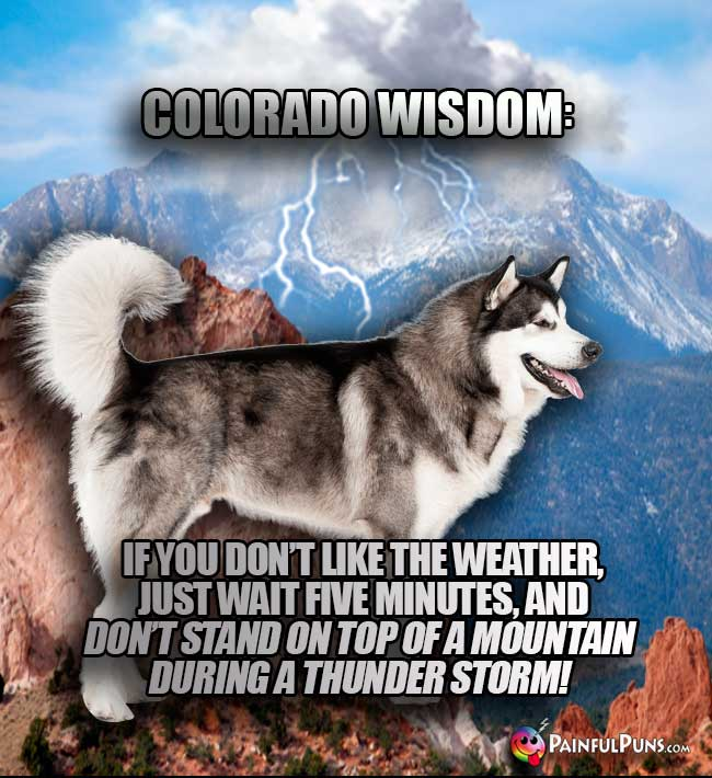 Colorado Wisdom: If you don't like the weather, just wait five minutes, and don't stand on top of a mountain during a thunder storm!