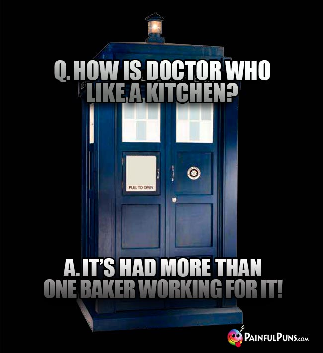 Q. How is Doctor Who like a kitchen? A. It's had more than one Baker working for it!