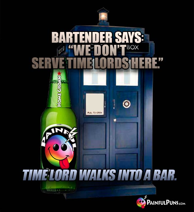 "Bartender says: ""We don't serve time lords here."" Time lord walks into a bar."