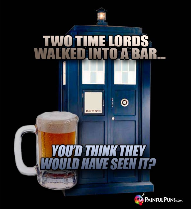 Two time lords walked into a bar... You'd think they would have seen it?