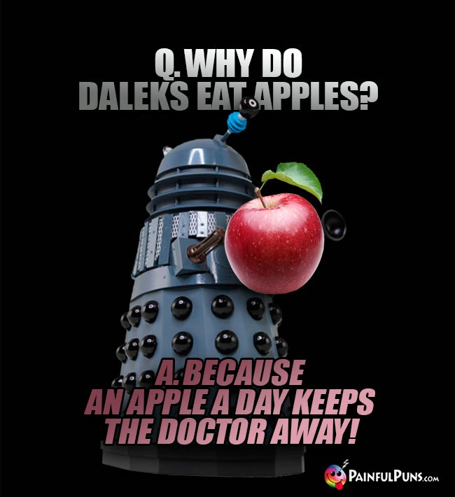Q. Why do Daleks eat apples? A. Because an apple a day keeps the Doctor away!