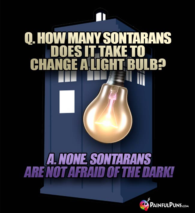 Q. How many Sontarans does it take to change a light bulb? A. None. Sontarans are not afaid of the dark!