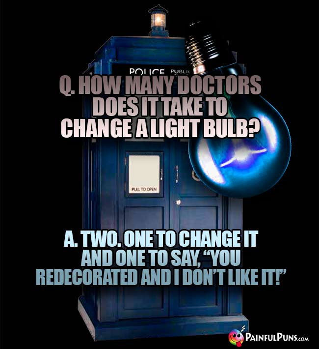 "Q. How many Doctors does it take to hange a light bulb? A. Two. One to change it and to say, ""You redecorated and I don't like it!"""