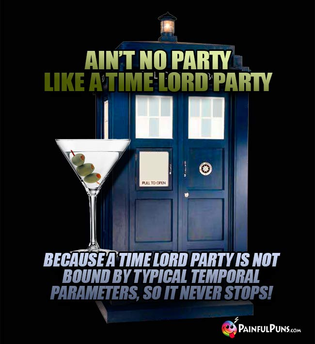 Ain't no party like a time lord party because a time lord party is not bound by typical temporal parameters, so it never stops!