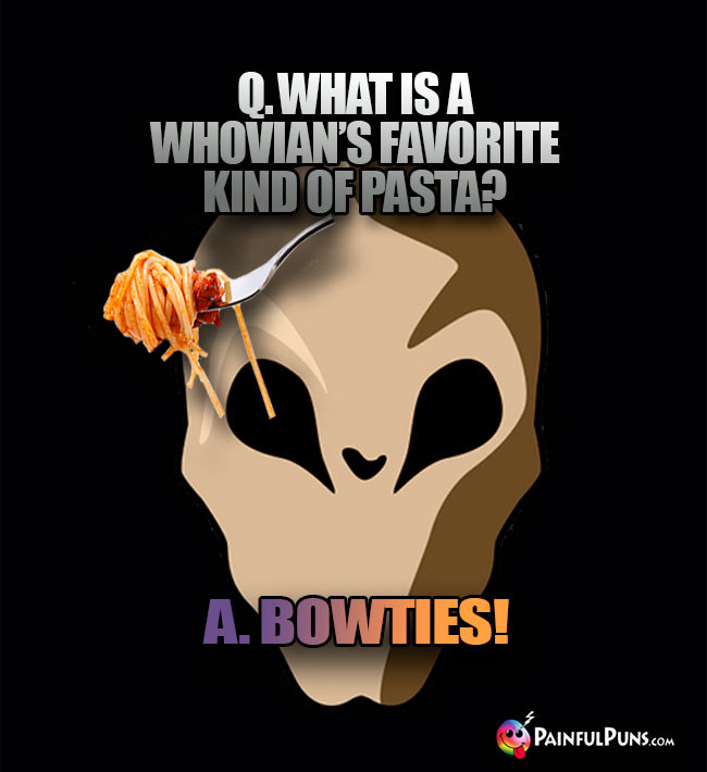 Q. What is a Whovian's favorite kind of pasta? A. Bowties!