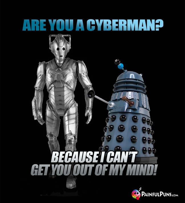 Are you a Cyberman? Because I can't get you out of my mind!
