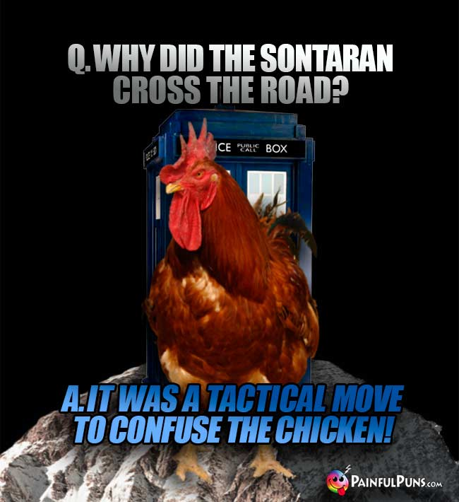 Q. Why did the Sontaran cross the road? A. It was a tactical move to confuse the chicken!