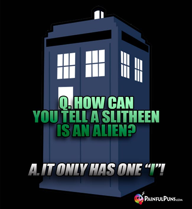 "Q. How can you tell a Slitheen is an alien? A. It only has one ""I""!"