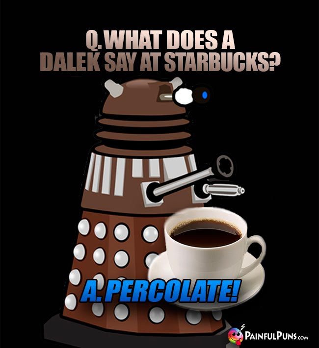 Q. What does a Dalek say at Starbucks? A. Percolate!