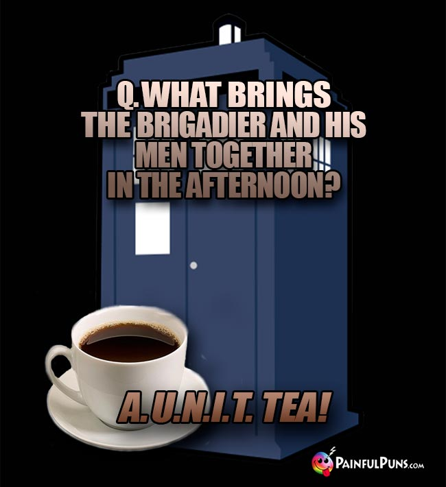 Q. What brings the Brigadier and his men together in the afternoon? A. U.N.I.T. Tea!