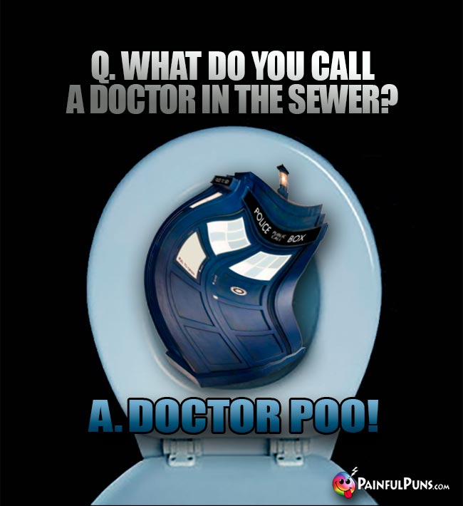 Q. What do you call a Doctor in the sewer? A. Doctor Poo!