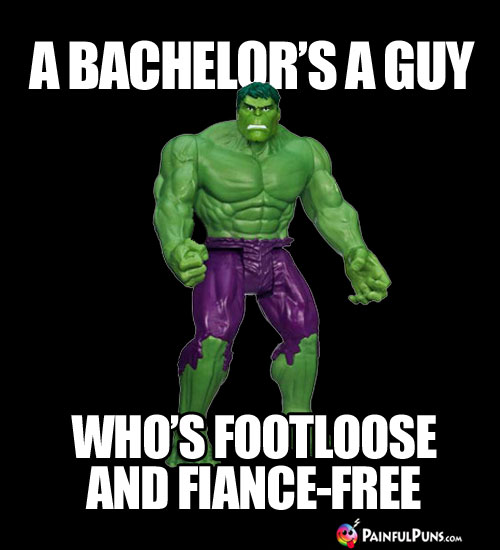 A Bachelor's a Guy Who's Footloose and Fiance-Free.