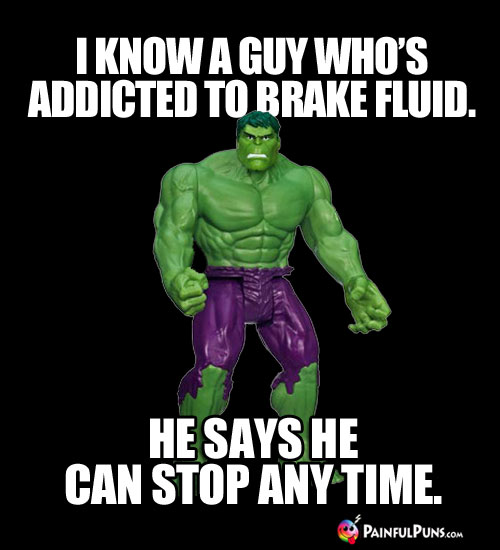 I know a guy who's addicted to brake fluid. He says he can stop any time.