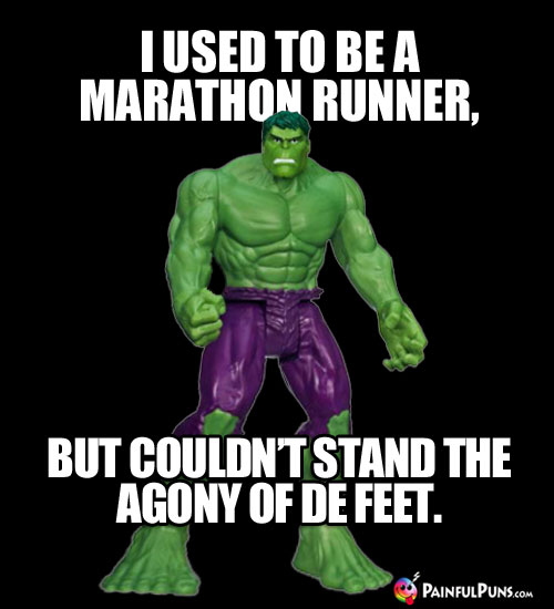 I used to be a marathon runne, but couldn't stand the agony of de feet.