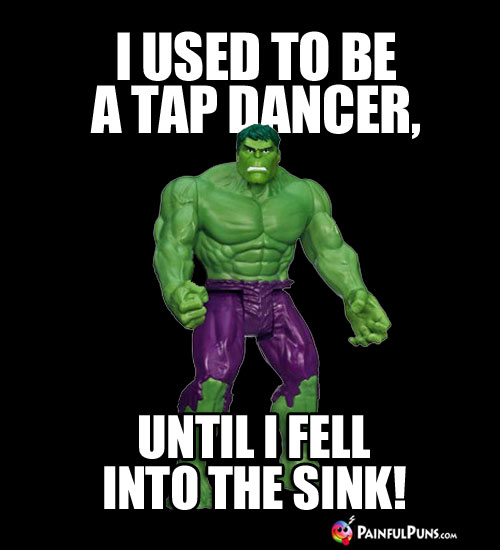 I used to be a tap dancer, until I fell into the sink.