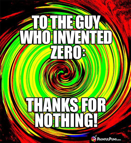 To the guy who invented zero: Thanks for Nothing!