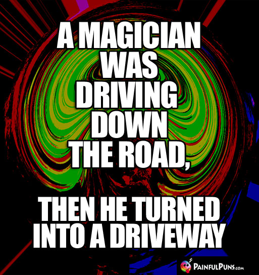 A magician was driving down the road, then he turned into a driveway.
