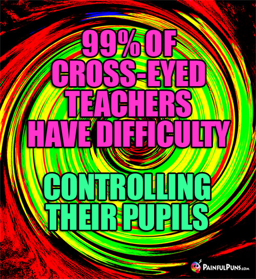 99% of cross-eyed teachers have difficulty controlling their pupils.