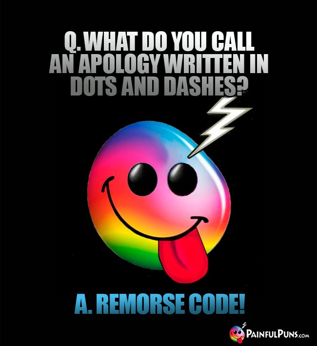 Q. What do you call an apology written in dots and dashes? A. Remorse code!