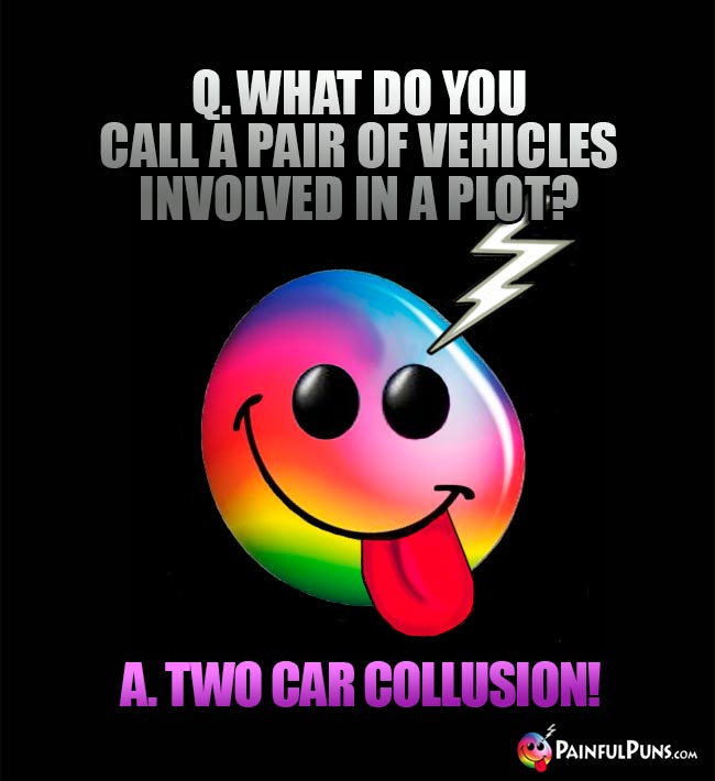 Q. What do you call a pair of vehicles involved in a plat? A. Two car collusion!
