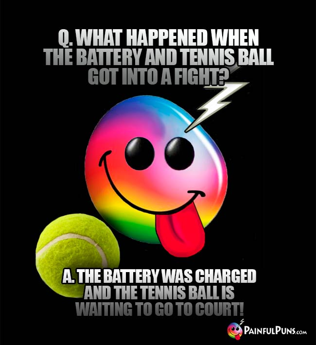 Q. What happened when the battery and tennis ball got into a fight? A. The battery was charged and teh tennis ball is waiting to go to court!