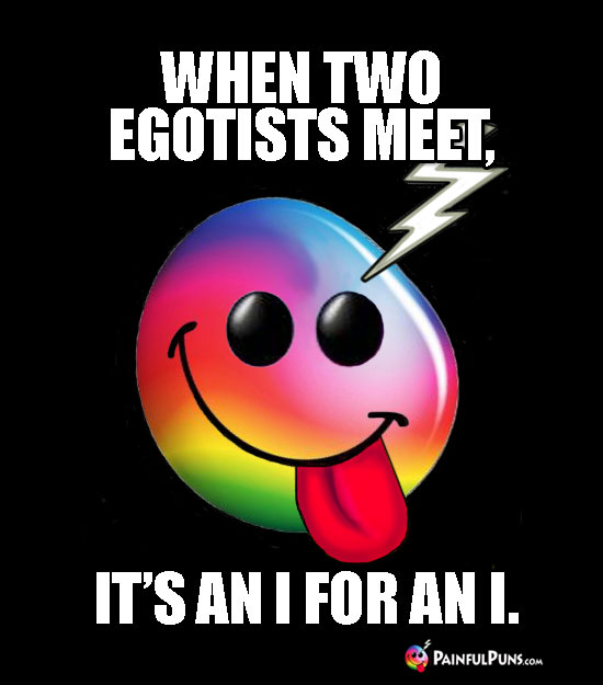 Groaner: Whe Two Egotists Meet, It's An I For An I.