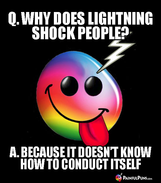 Q. Why does lightning shock people? A. Because it doesn't know how to conduct itself.