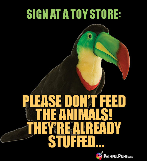 Funny Sign at a Toy Store: Please don't feed the animals! They're already stuffed...