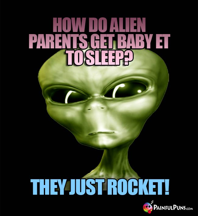 How do alien parents get Baby ET to sleep? They just rocket!
